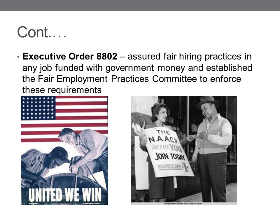 Cont.… Executive Order 8802 – assured fair hiring practices in any job funded with government money and established the Fair Employment Practices Comm