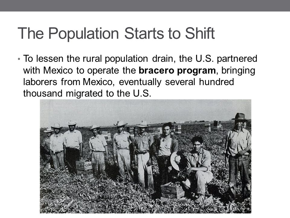 The Population Starts to Shift To lessen the rural population drain, the U.S. partnered with Mexico to operate the bracero program, bringing laborers