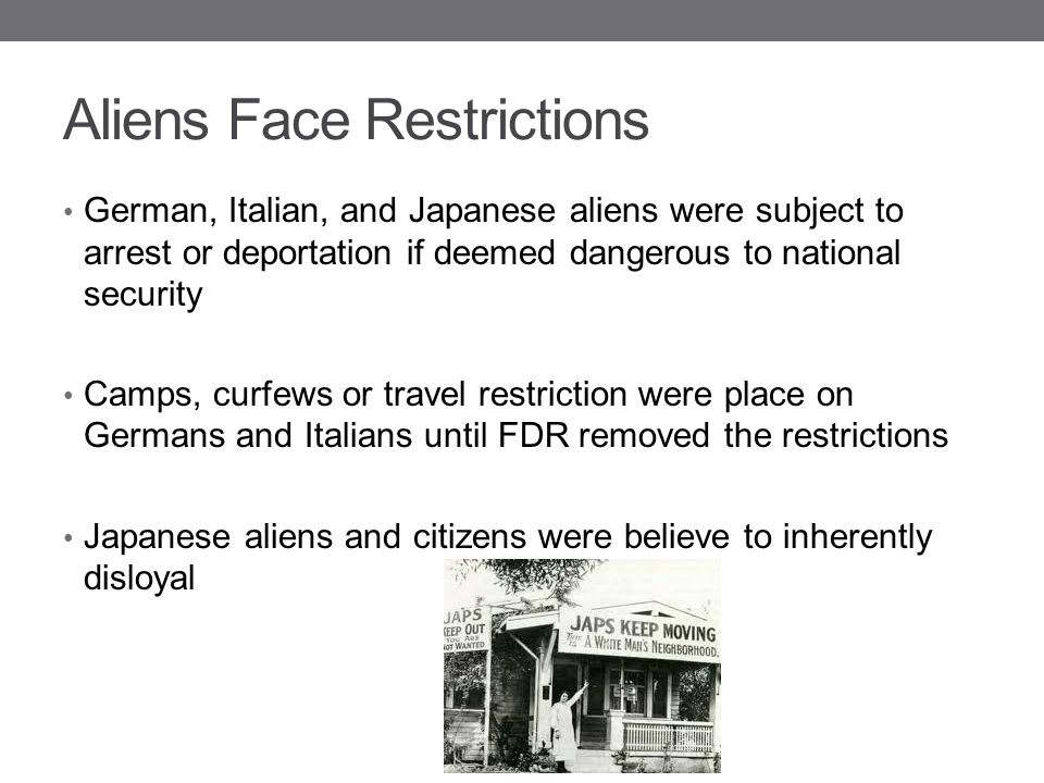 Aliens Face Restrictions German, Italian, and Japanese aliens were subject to arrest or deportation if deemed dangerous to national security Camps, cu