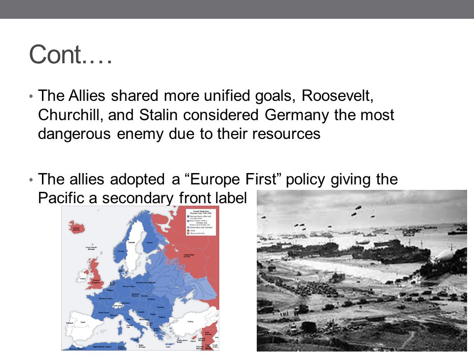 Cont.… The Allies shared more unified goals, Roosevelt, Churchill, and Stalin considered Germany the most dangerous enemy due to their resources The a