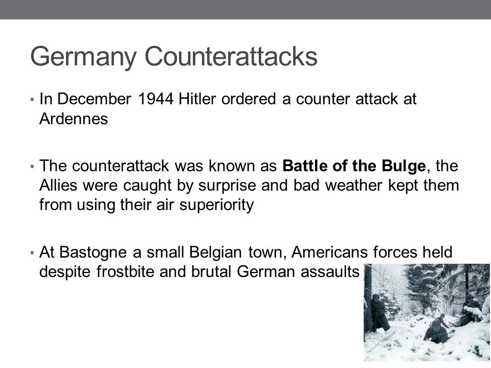 Germany Counterattacks In December 1944 Hitler ordered a counter attack at Ardennes The counterattack was known as Battle of the Bulge, the Allies wer