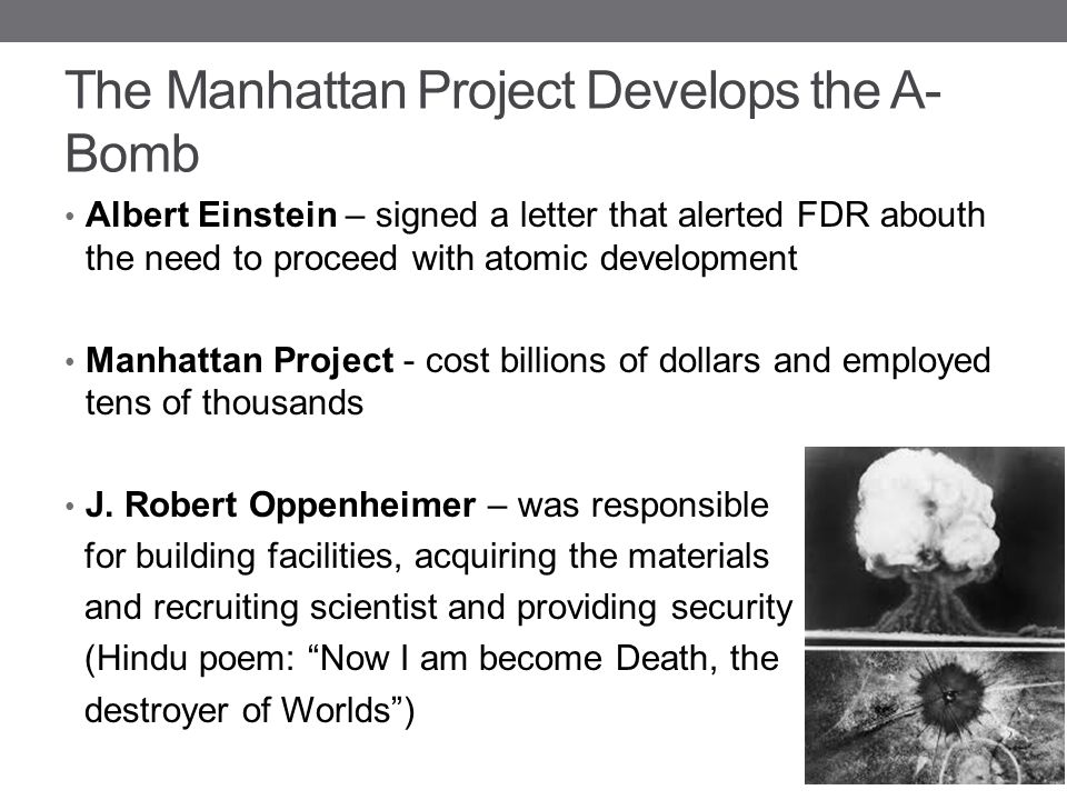 The Manhattan Project Develops the A- Bomb Albert Einstein – signed a letter that alerted FDR abouth the need to proceed with atomic development Manha