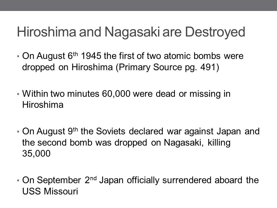 Hiroshima and Nagasaki are Destroyed On August 6 th 1945 the first of two atomic bombs were dropped on Hiroshima (Primary Source pg. 491) Within two m
