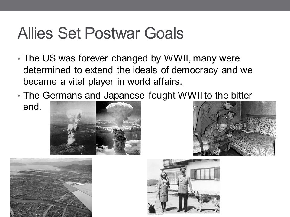 Allies Set Postwar Goals The US was forever changed by WWII, many were determined to extend the ideals of democracy and we became a vital player in wo