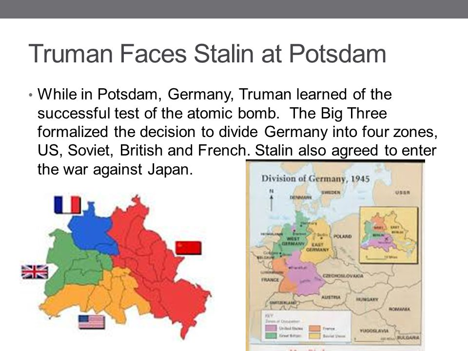 Truman Faces Stalin at Potsdam While in Potsdam, Germany, Truman learned of the successful test of the atomic bomb. The Big Three formalized the decis