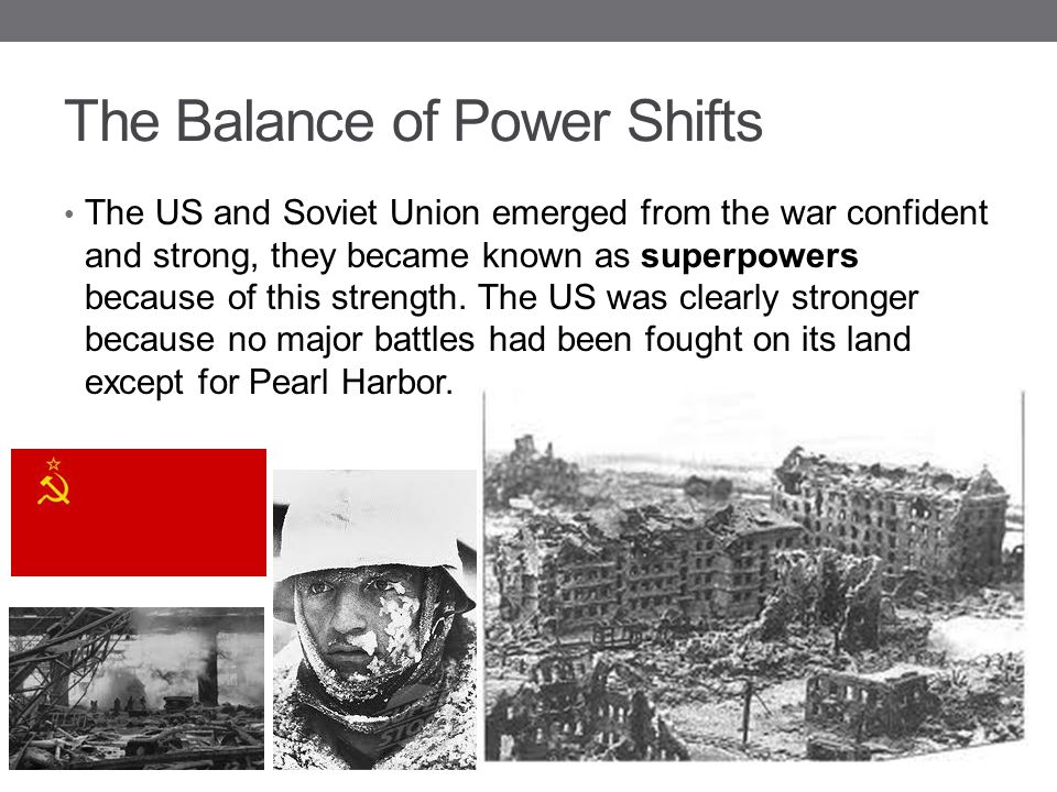 The Balance of Power Shifts The US and Soviet Union emerged from the war confident and strong, they became known as superpowers because of this streng