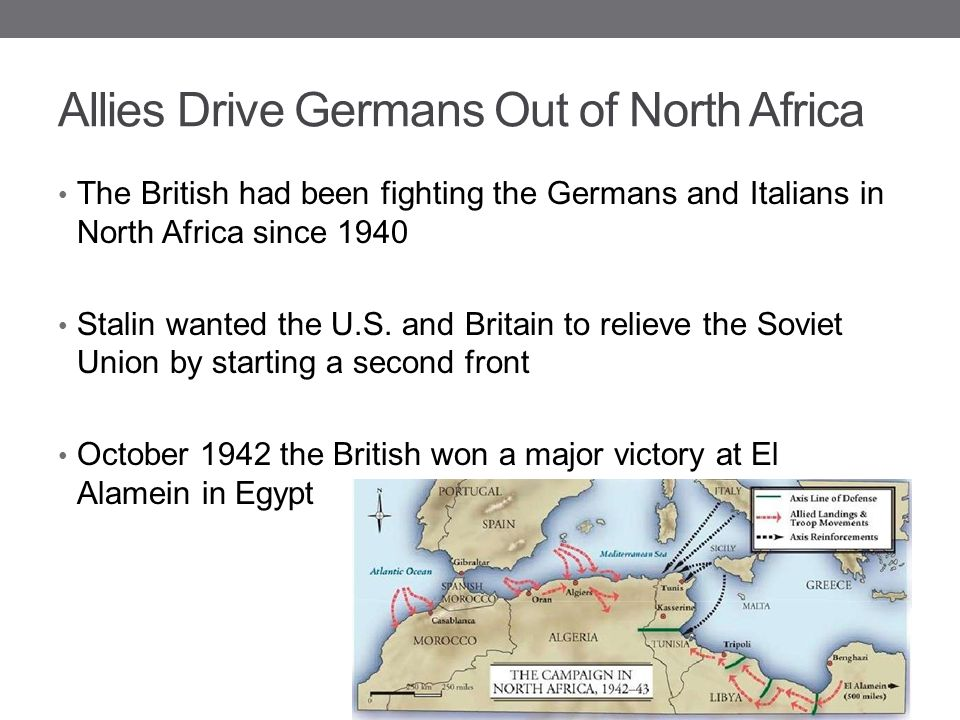 Allies Drive Germans Out of North Africa The British had been fighting the Germans and Italians in North Africa since 1940 Stalin wanted the U.S. and