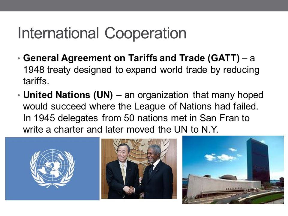 International Cooperation General Agreement on Tariffs and Trade (GATT) – a 1948 treaty designed to expand world trade by reducing tariffs. United Nat