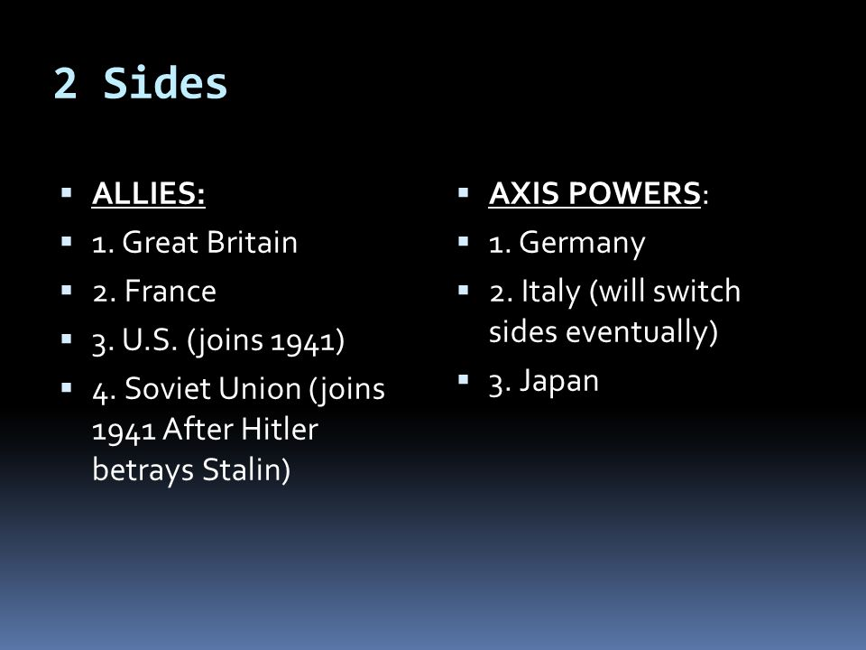 2 Sides  ALLIES:  1. Great Britain  2. France  3. U.S. (joins 1941)  4. Soviet Union (joins 1941 After Hitler betrays Stalin)  AXIS POWERS:  1.