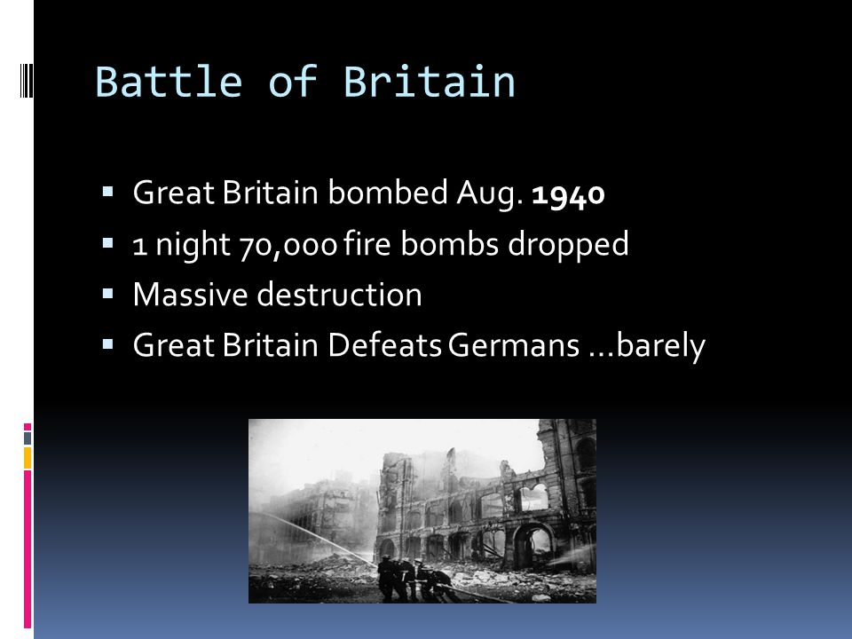Battle of Britain  Great Britain bombed Aug. 1940  1 night 70,000 fire bombs dropped  Massive destruction  Great Britain Defeats Germans …barely