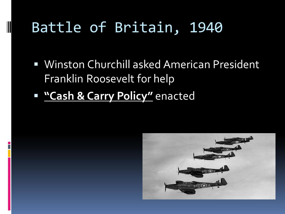 """Battle of Britain, 1940  Winston Churchill asked American President Franklin Roosevelt for help  """"Cash & Carry Policy"""" enacted"""