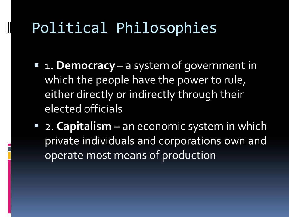 Political Philosophies  1. Democracy – a system of government in which the people have the power to rule, either directly or indirectly through their
