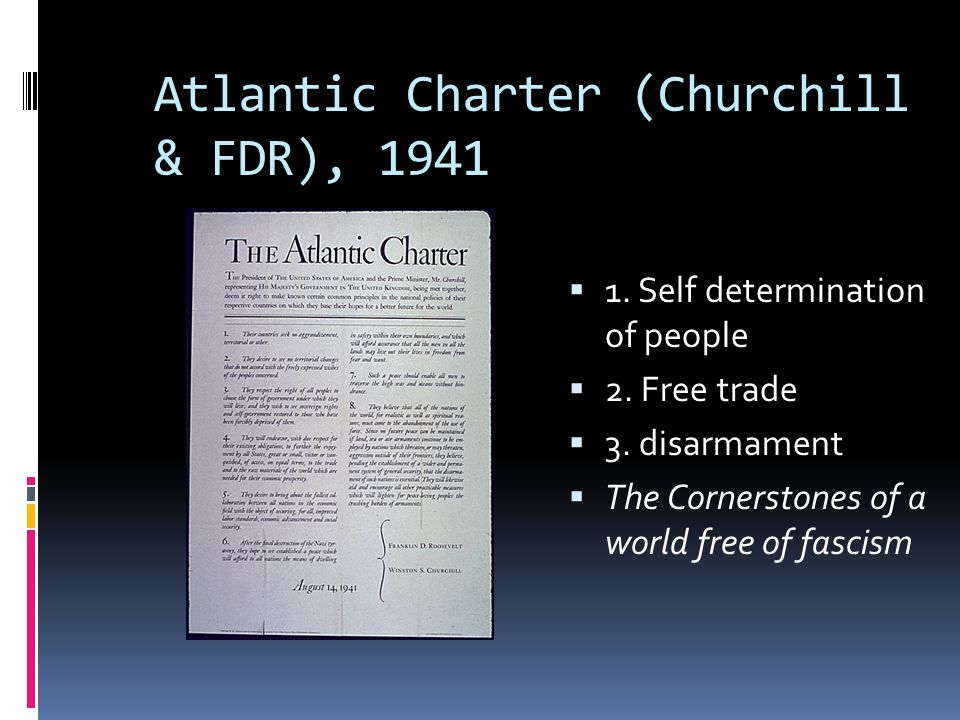 Atlantic Charter (Churchill & FDR), 1941  1. Self determination of people  2. Free trade  3. disarmament  The Cornerstones of a world free of fasc