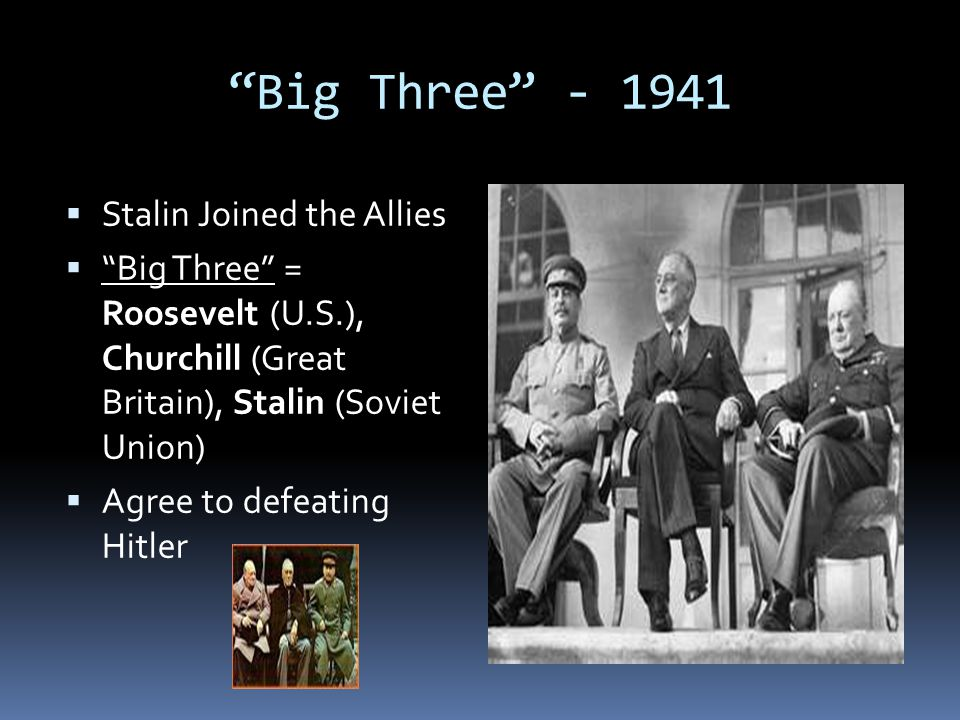 """""""Big Three"""" - 1941  Stalin Joined the Allies  """"Big Three"""" = Roosevelt (U.S.), Churchill (Great Britain), Stalin (Soviet Union)  Agree to defeating"""