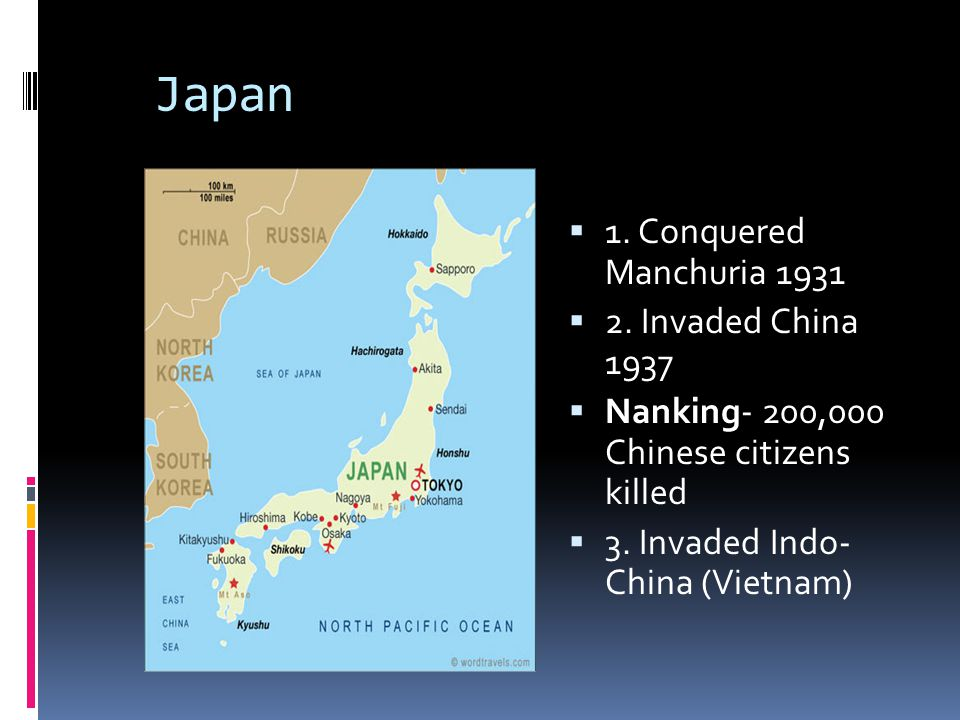 Japan  1. Conquered Manchuria 1931  2. Invaded China 1937  Nanking- 200,000 Chinese citizens killed  3. Invaded Indo- China (Vietnam)