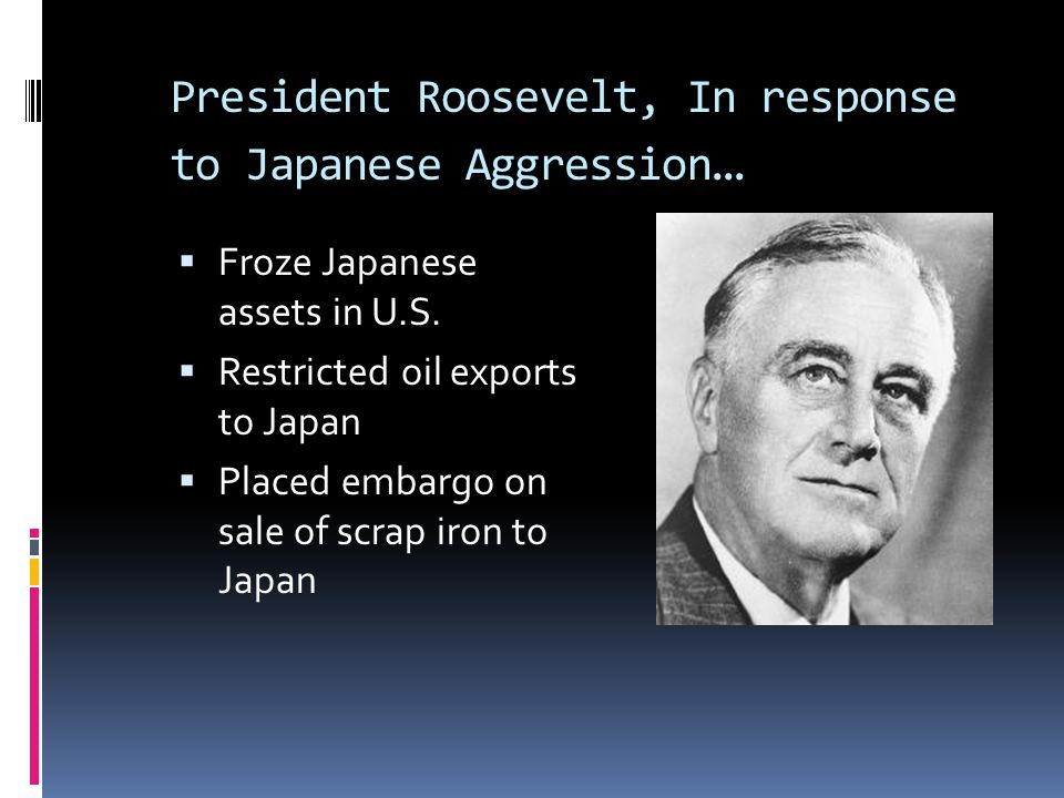 President Roosevelt, In response to Japanese Aggression …  Froze Japanese assets in U.S.  Restricted oil exports to Japan  Placed embargo on sale o