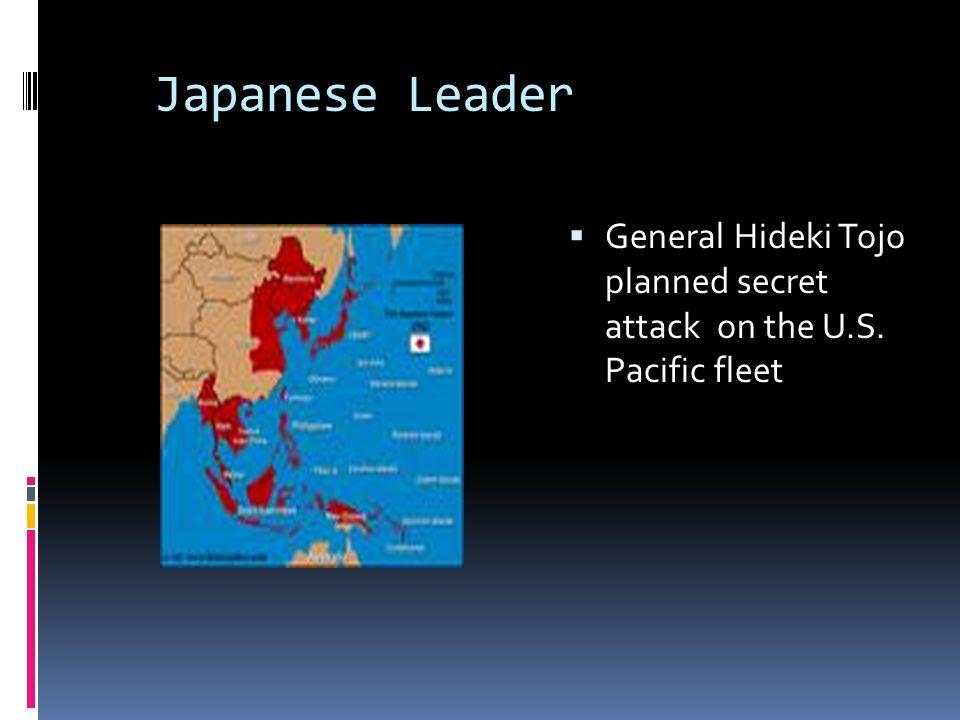 Japanese Leader  General Hideki Tojo planned secret attack on the U.S. Pacific fleet