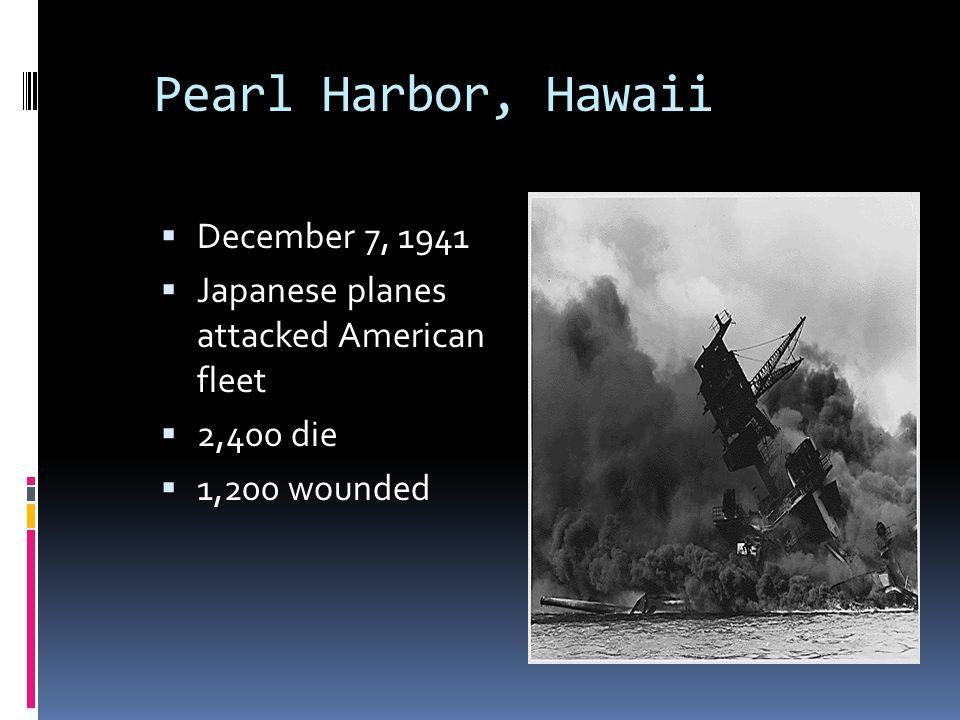 Pearl Harbor, Hawaii  December 7, 1941  Japanese planes attacked American fleet  2,400 die  1,200 wounded