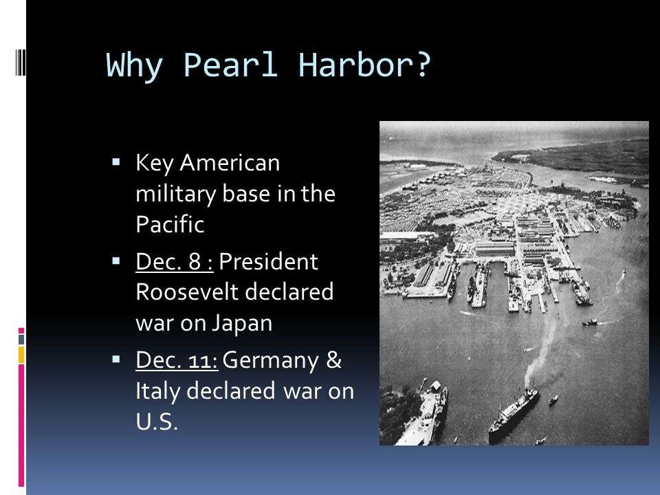 Why Pearl Harbor?  Key American military base in the Pacific  Dec. 8 : President Roosevelt declared war on Japan  Dec. 11: Germany & Italy declared