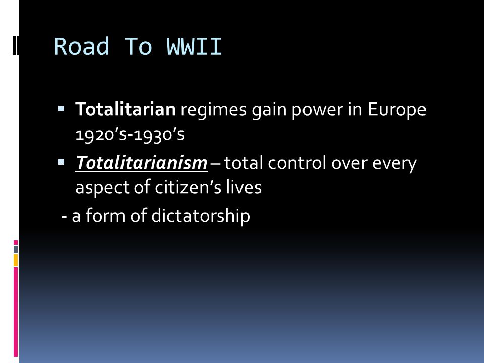 Road To WWII  Totalitarian regimes gain power in Europe 1920's-1930's  Totalitarianism – total control over every aspect of citizen's lives - a form