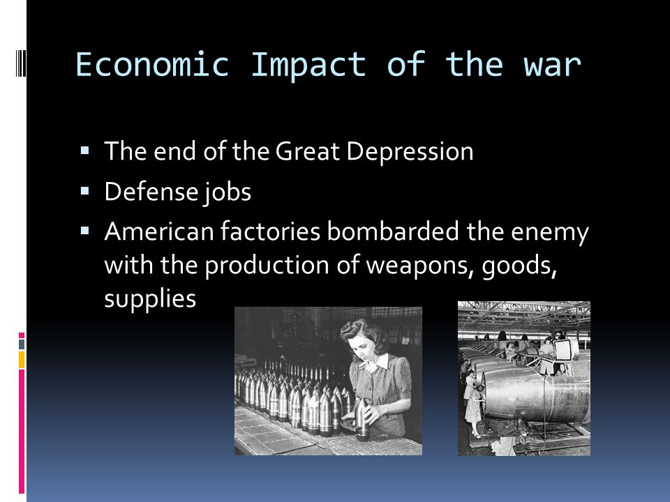 Economic Impact of the war  The end of the Great Depression  Defense jobs  American factories bombarded the enemy with the production of weapons, g