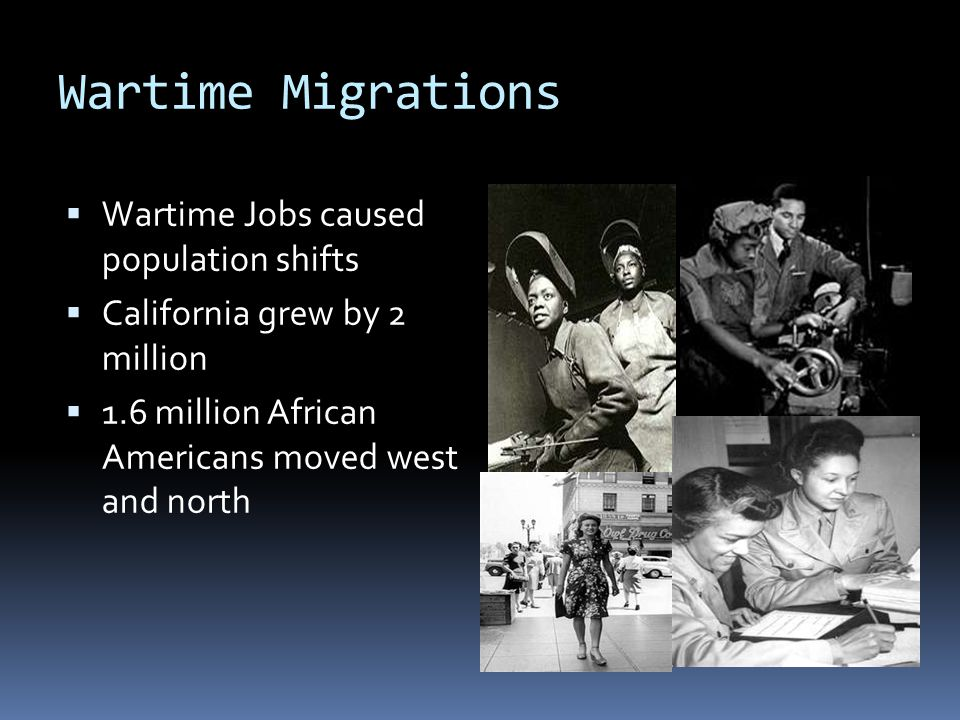 Wartime Migrations  Wartime Jobs caused population shifts  California grew by 2 million  1.6 million African Americans moved west and north