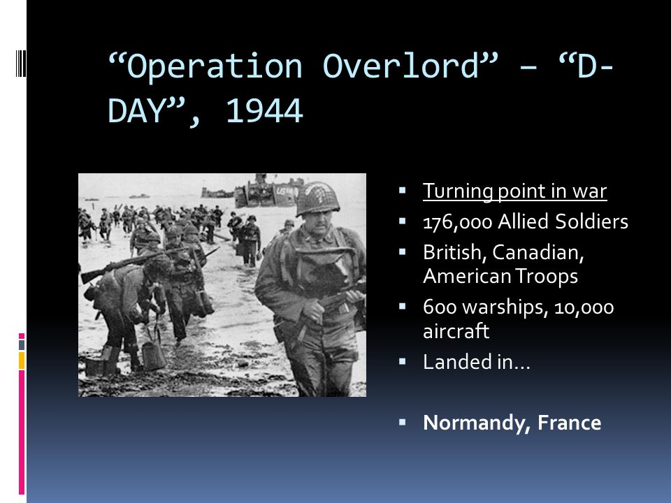 """""""Operation Overlord"""" – """"D- DAY"""", 1944  Turning point in war  176,000 Allied Soldiers  British, Canadian, American Troops  600 warships, 10,000 air"""