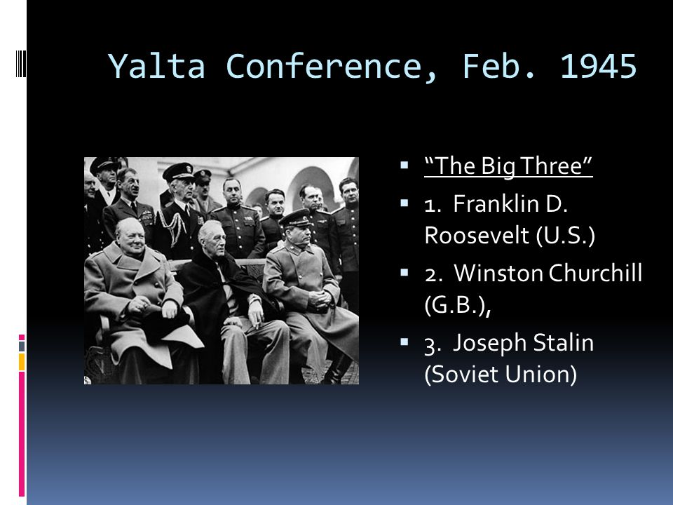 "Yalta Conference, Feb. 1945  ""The Big Three""  1. Franklin D. Roosevelt (U.S.)  2. Winston Churchill (G.B.),  3. Joseph Stalin (Soviet Union)"