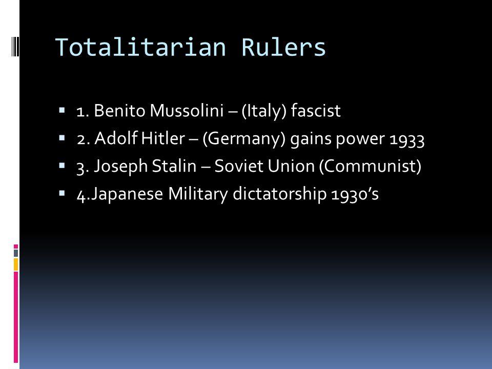 Totalitarian Rulers  1. Benito Mussolini – (Italy) fascist  2. Adolf Hitler – (Germany) gains power 1933  3. Joseph Stalin – Soviet Union (Communis