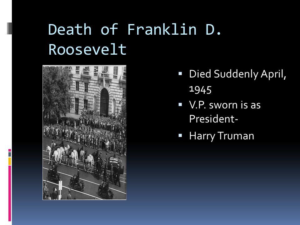 Death of Franklin D. Roosevelt  Died Suddenly April, 1945  V.P. sworn is as President-  Harry Truman