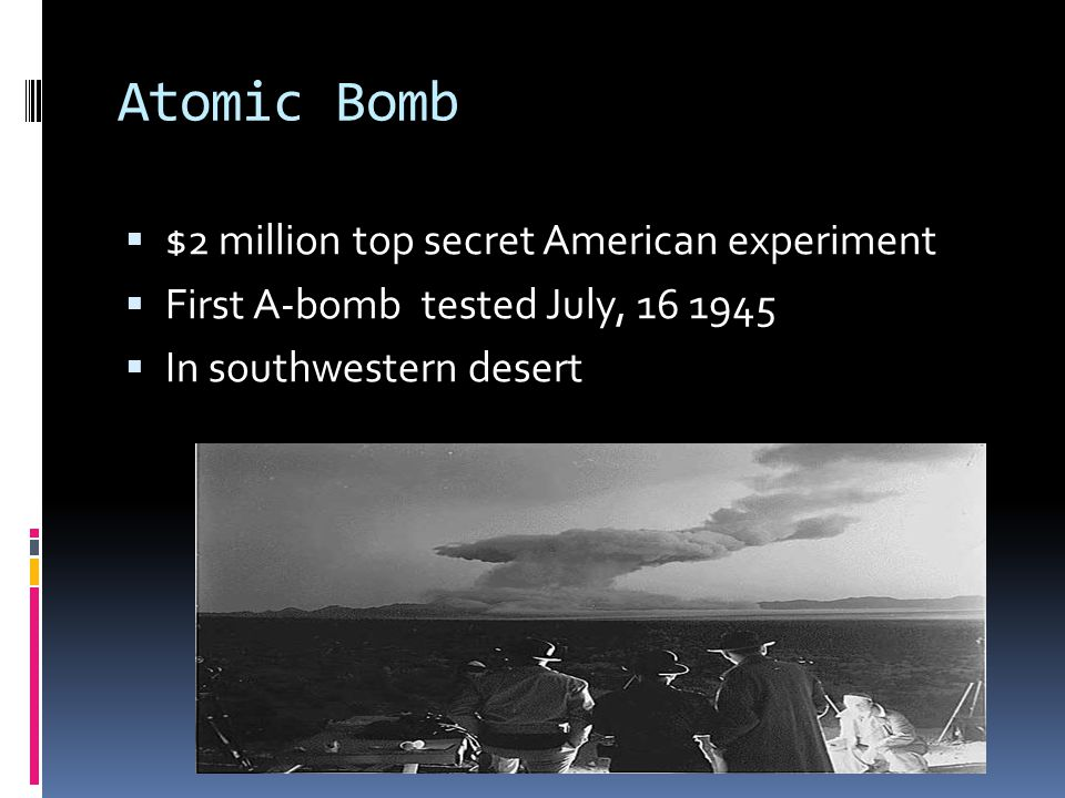Atomic Bomb  $2 million top secret American experiment  First A-bomb tested July, 16 1945  In southwestern desert