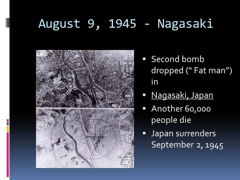 "August 9, 1945 - Nagasaki  Second bomb dropped ("" Fat man"") in  Nagasaki, Japan  Another 60,000 people die  Japan surrenders September 2, 1945"