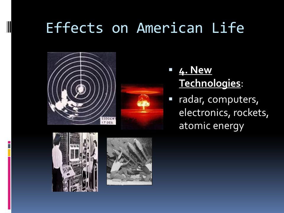 Effects on American Life  4. New Technologies:  radar, computers, electronics, rockets, atomic energy