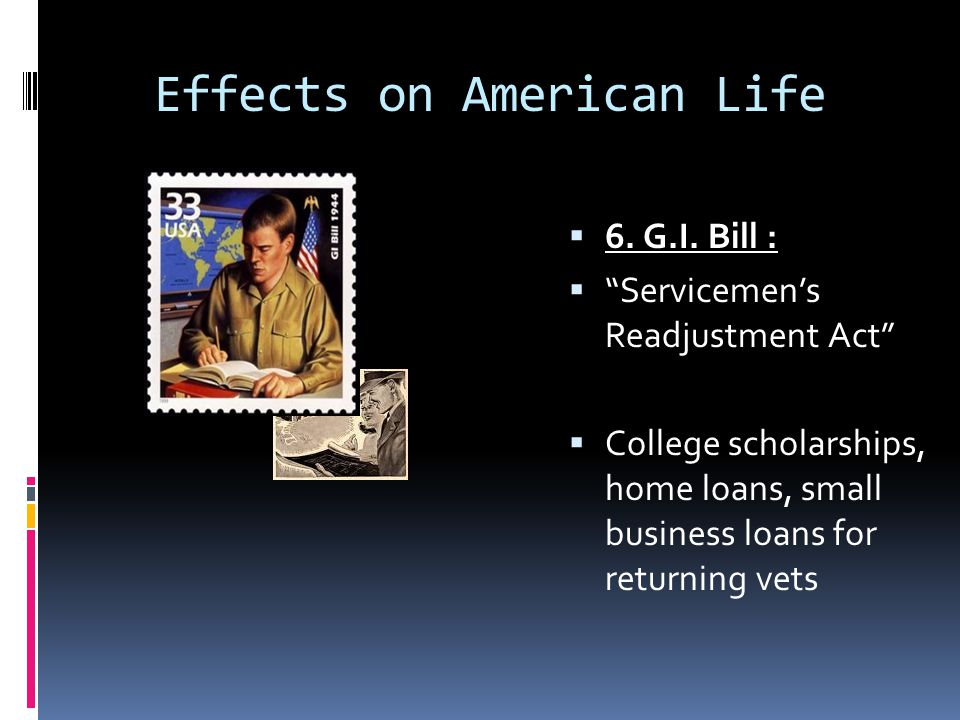"""Effects on American Life  6. G.I. Bill :  """"Servicemen's Readjustment Act""""  College scholarships, home loans, small business loans for returning vet"""