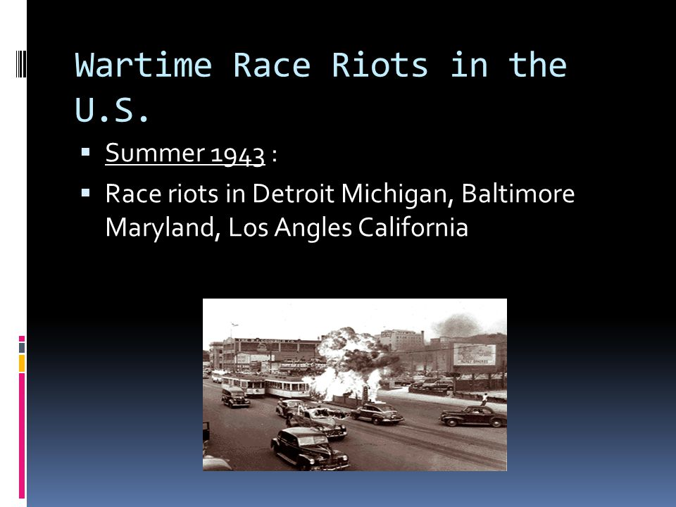 Wartime Race Riots in the U.S.  Summer 1943 :  Race riots in Detroit Michigan, Baltimore Maryland, Los Angles California