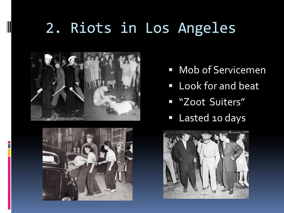 """2. Riots in Los Angeles  Mob of Servicemen  Look for and beat  """"Zoot Suiters""""  Lasted 10 days"""