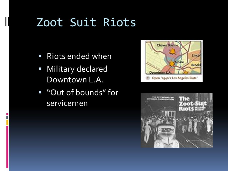 """Zoot Suit Riots  Riots ended when  Military declared Downtown L.A.  """"Out of bounds"""" for servicemen"""