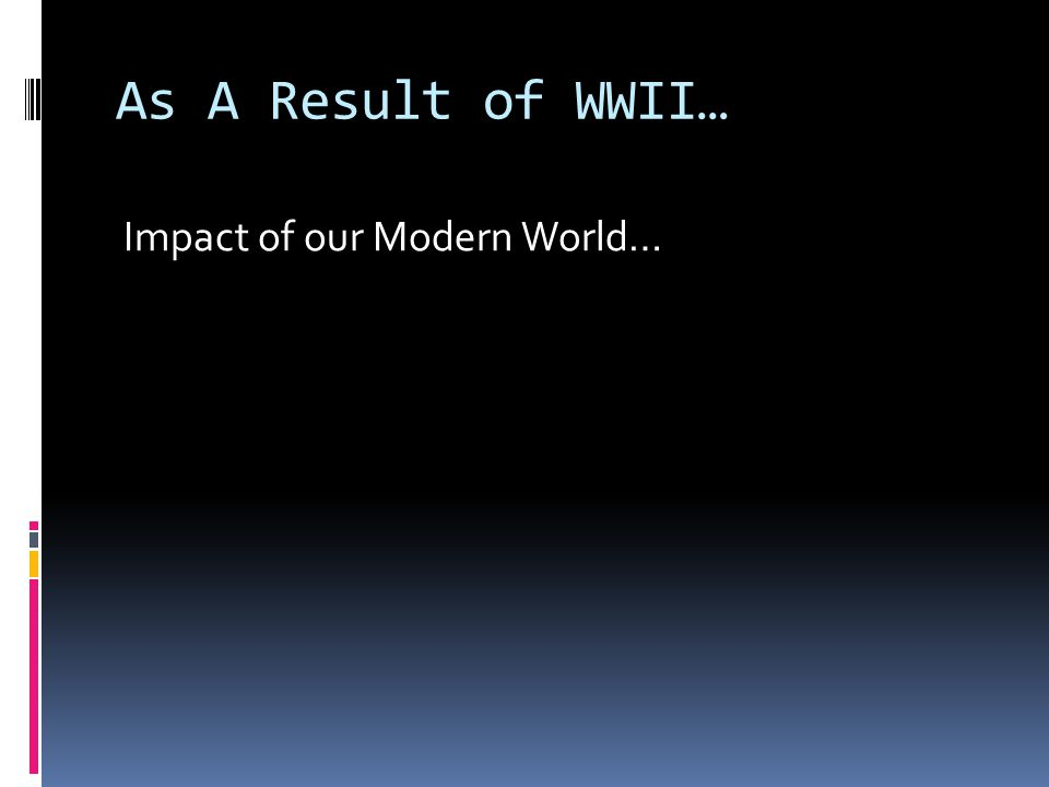 As A Result of WWII… Impact of our Modern World…