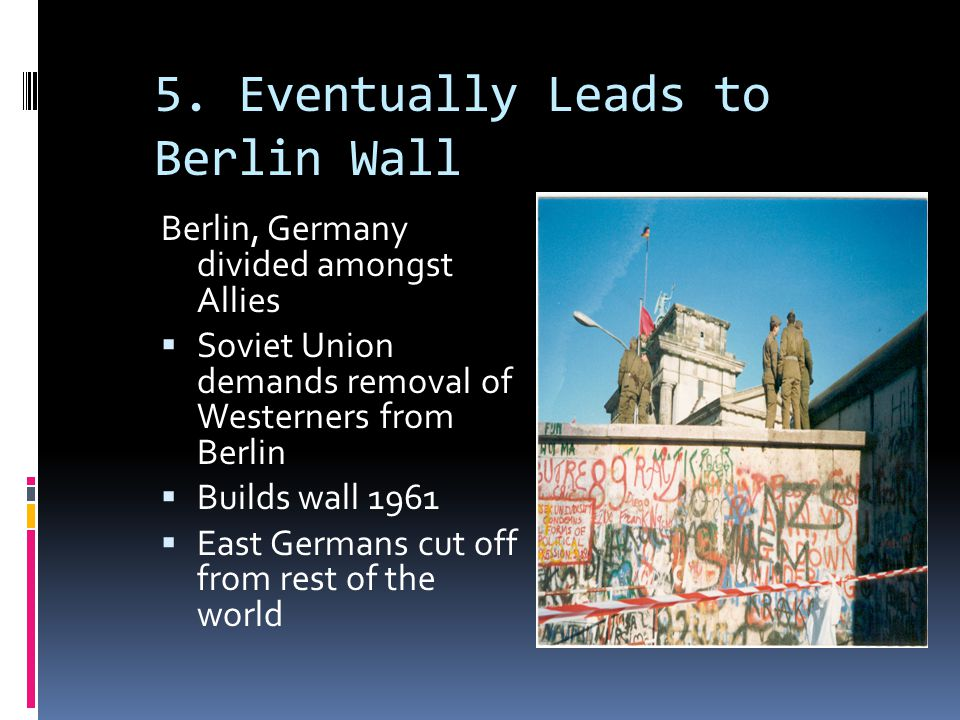 5. Eventually Leads to Berlin Wall Berlin, Germany divided amongst Allies  Soviet Union demands removal of Westerners from Berlin  Builds wall 1961