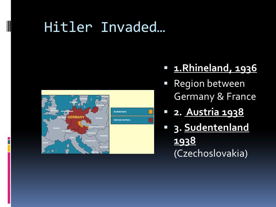Hitler Invaded…  1.Rhineland, 1936  Region between Germany & France  2. Austria 1938  3. Sudentenland 1938 (Czechoslovakia)