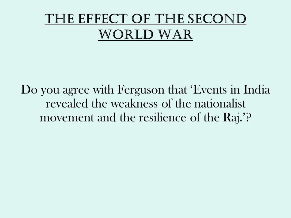 The effect of the second world war Do you agree with Ferguson that 'Events in India revealed the weakness of the nationalist movement and the resilien