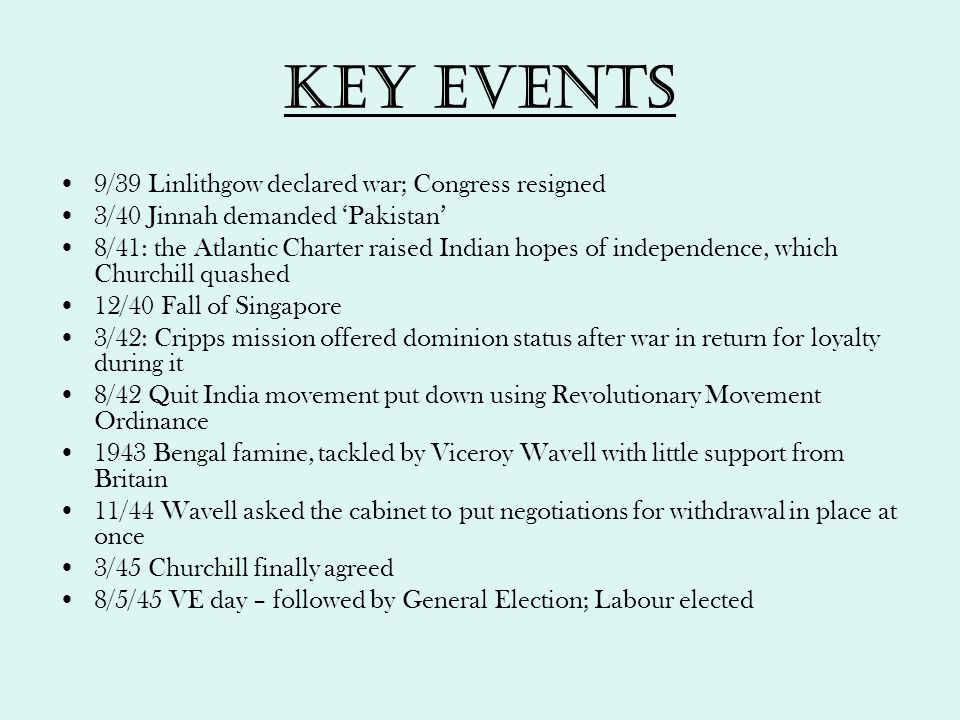 Key events 9/39 Linlithgow declared war; Congress resigned 3/40 Jinnah demanded 'Pakistan' 8/41: the Atlantic Charter raised Indian hopes of independe
