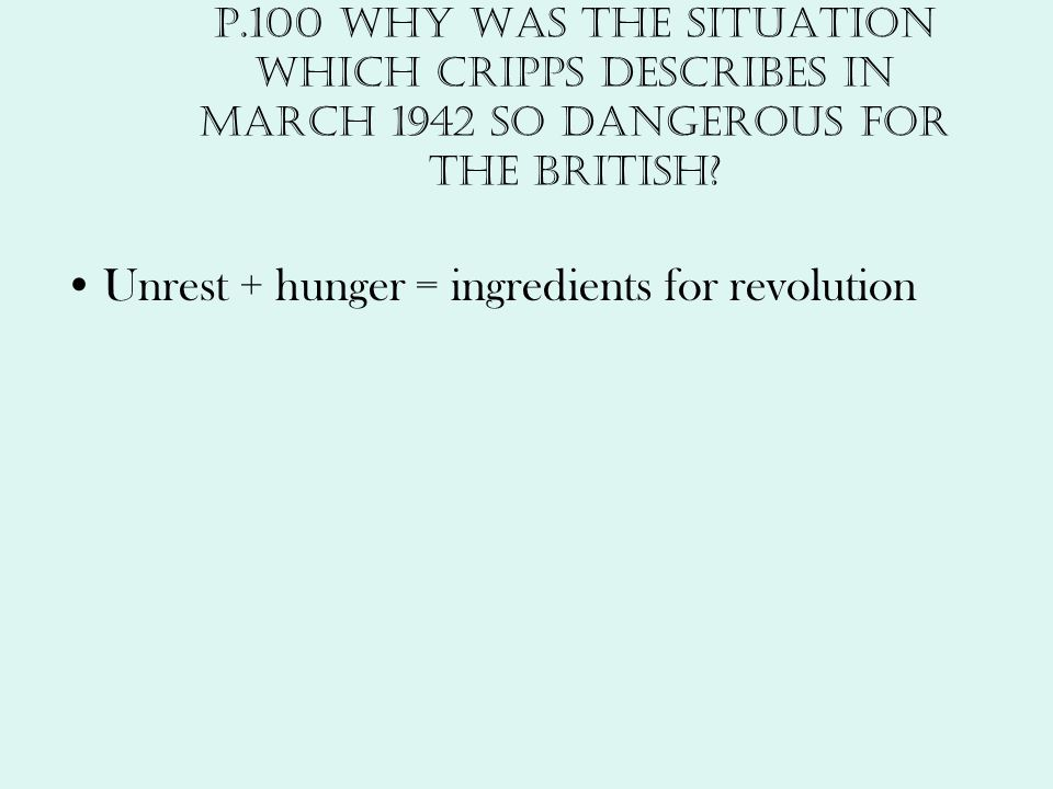 p.100 Why was the situation which Cripps describes in March 1942 so dangerous for the British? Unrest + hunger = ingredients for revolution