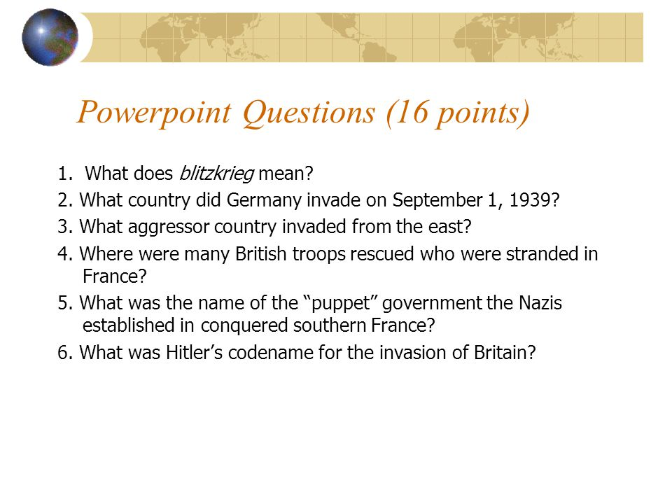 Powerpoint Questions (16 points) 1. What does blitzkrieg mean? 2. What country did Germany invade on September 1, 1939? 3. What aggressor country inva