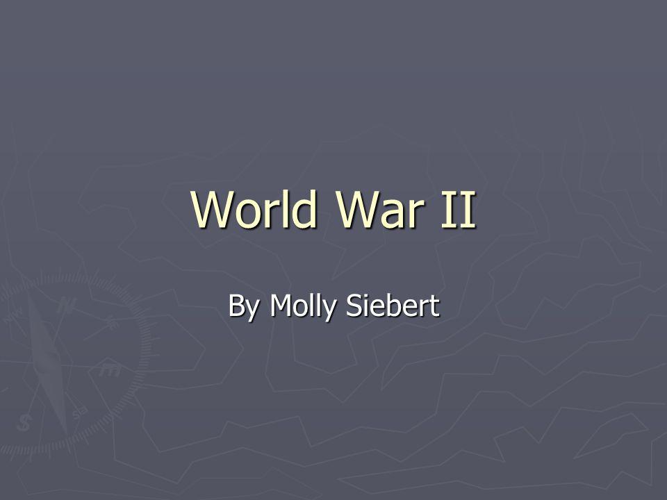 World War II By Molly Siebert
