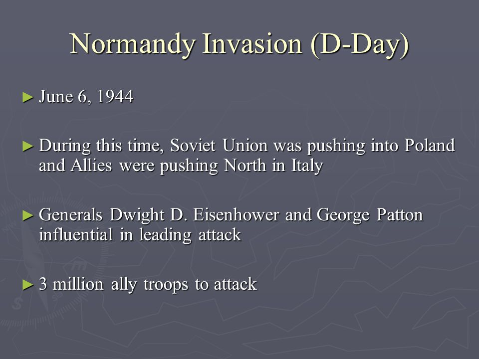 Normandy Invasion (D-Day) ► June 6, 1944 ► During this time, Soviet Union was pushing into Poland and Allies were pushing North in Italy ► Generals Dwight D.