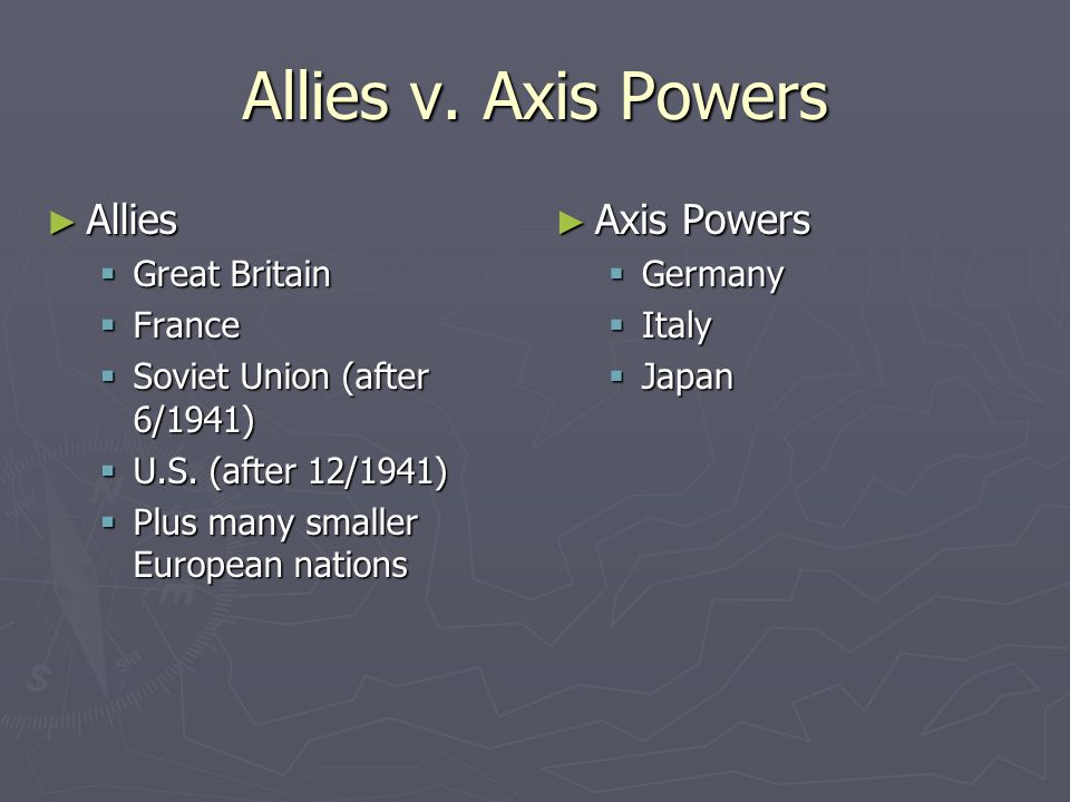 Allies v. Axis Powers ► Allies  Great Britain  France  Soviet Union (after 6/1941)  U.S.