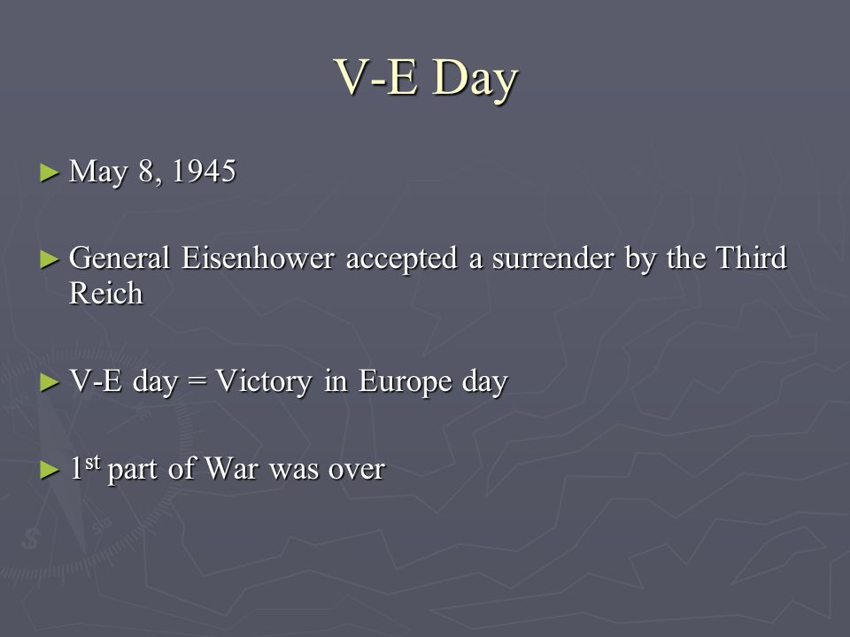 V-E Day ► May 8, 1945 ► General Eisenhower accepted a surrender by the Third Reich ► V-E day = Victory in Europe day ► 1 st part of War was over