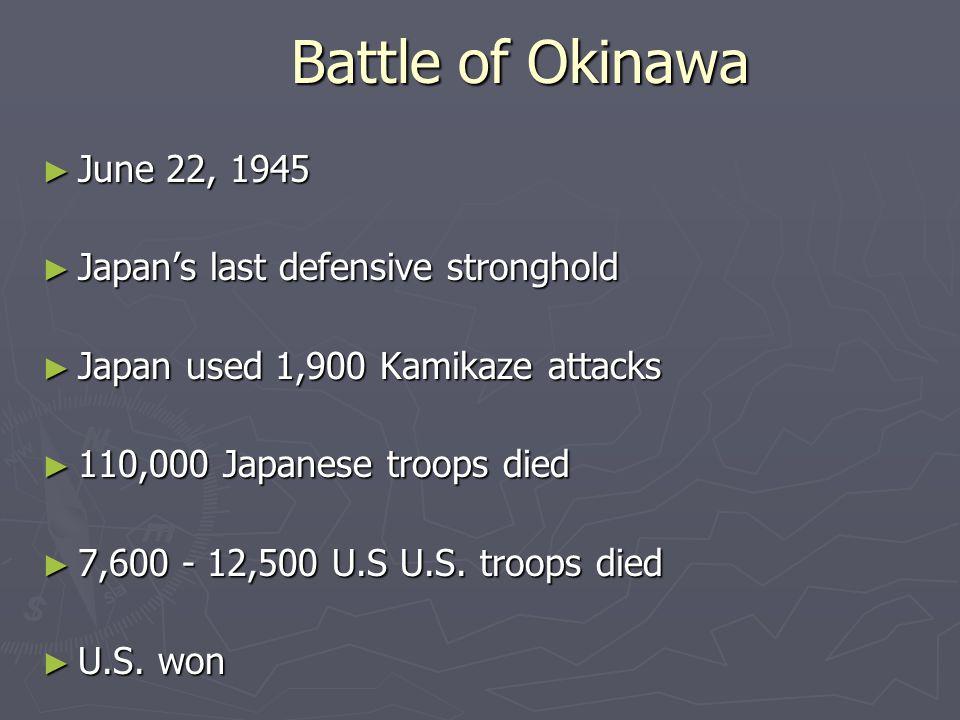 Battle of Okinawa ► June 22, 1945 ► Japan's last defensive stronghold ► Japan used 1,900 Kamikaze attacks ► 110,000 Japanese troops died ► 7,600 - 12,500 U.S U.S.