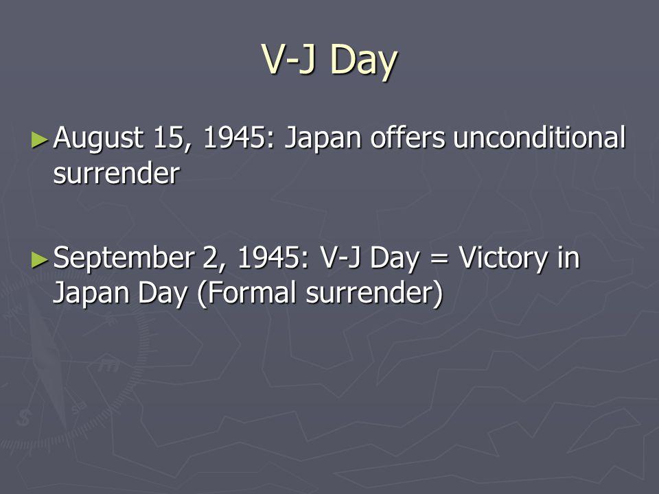 V-J Day ► August 15, 1945: Japan offers unconditional surrender ► September 2, 1945: V-J Day = Victory in Japan Day (Formal surrender)